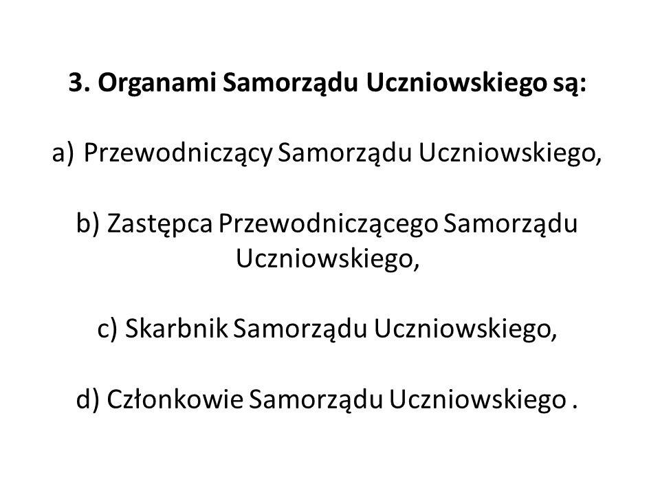 3. Organami Samorządu Uczniowskiego są: a) Przewodniczący Samorządu Uczniowskiego, b) Zastępca Przewodniczącego Samorządu Uczniowskiego, c) Skarbnik S