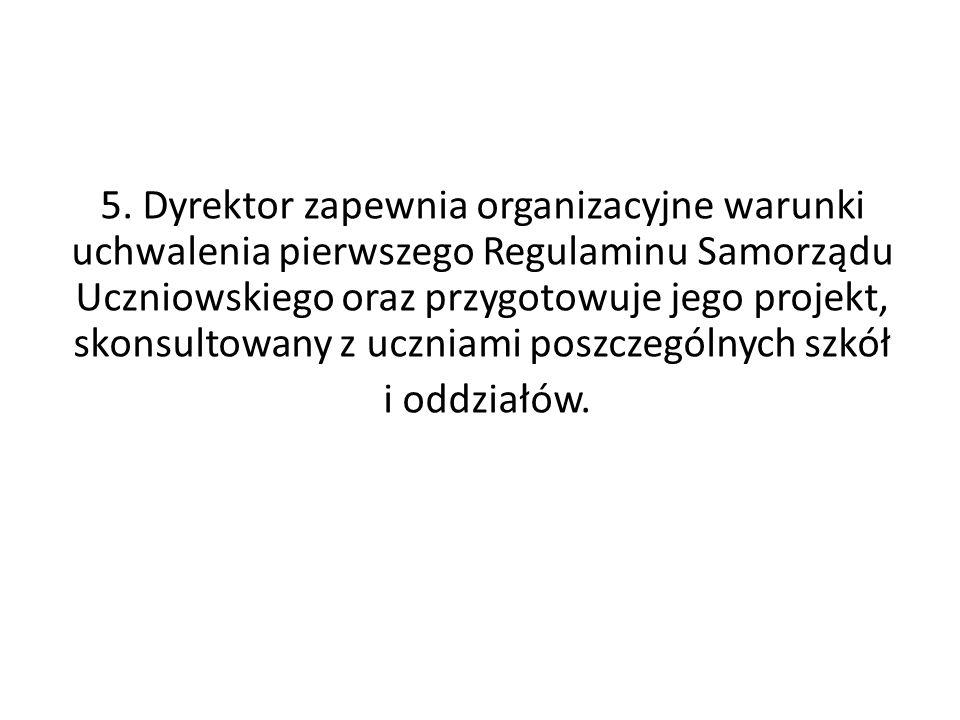 5. Dyrektor zapewnia organizacyjne warunki uchwalenia pierwszego Regulaminu Samorządu Uczniowskiego oraz przygotowuje jego projekt, skonsultowany z uc