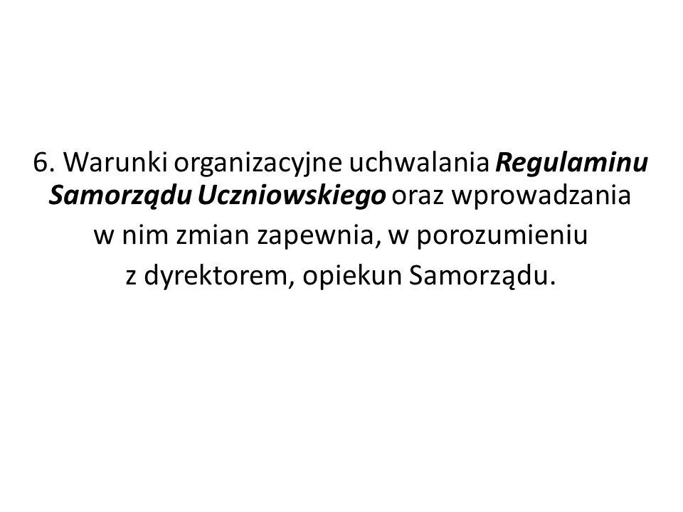 6. Warunki organizacyjne uchwalania Regulaminu Samorządu Uczniowskiego oraz wprowadzania w nim zmian zapewnia, w porozumieniu z dyrektorem, opiekun Sa