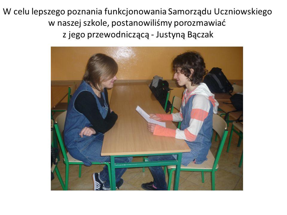 W celu lepszego poznania funkcjonowania Samorządu Uczniowskiego w naszej szkole, postanowiliśmy porozmawiać z jego przewodniczącą - Justyną Bączak