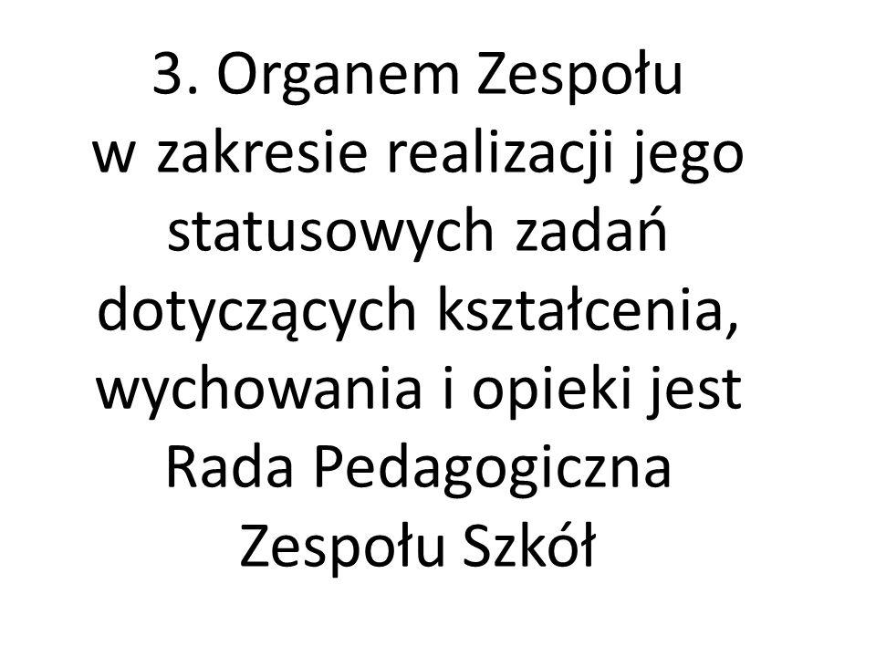 3. Organem Zespołu w zakresie realizacji jego statusowych zadań dotyczących kształcenia, wychowania i opieki jest Rada Pedagogiczna Zespołu Szkół