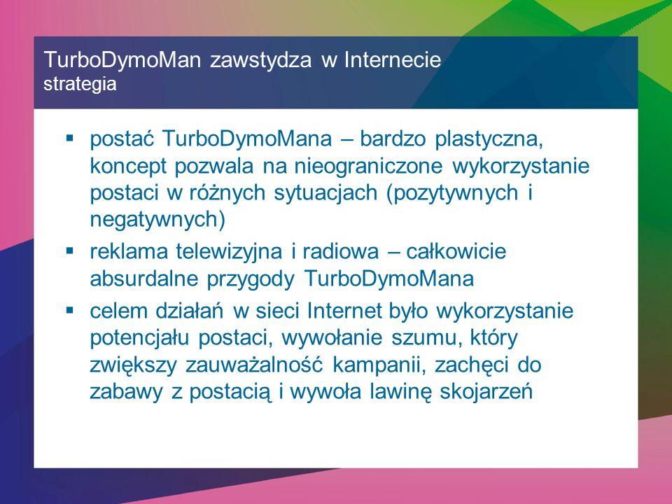 TurboDymoMan zawstydza w Internecie strategia  postać TurboDymoMana – bardzo plastyczna, koncept pozwala na nieograniczone wykorzystanie postaci w różnych sytuacjach (pozytywnych i negatywnych)  reklama telewizyjna i radiowa – całkowicie absurdalne przygody TurboDymoMana  celem działań w sieci Internet było wykorzystanie potencjału postaci, wywołanie szumu, który zwiększy zauważalność kampanii, zachęci do zabawy z postacią i wywoła lawinę skojarzeń