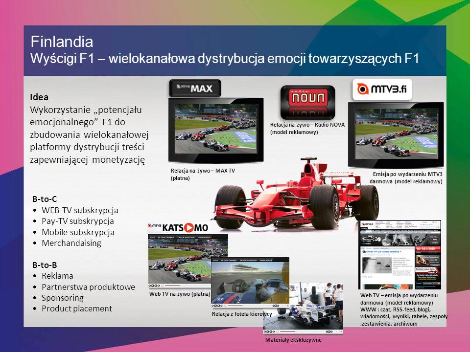"""Finlandia Wyścigi F1 – wielokanałowa dystrybucja emocji towarzyszących F1 Idea Wykorzystanie """"potencjału emocjonalnego F1 do zbudowania wielokanałowej platformy dystrybucji treści zapewniającej monetyzację B-to-C WEB-TV subskrypcja Pay-TV subskrypcja Mobile subskrypcja Merchandaising B-to-B Reklama Partnerstwa produktowe Sponsoring Product placement Web TV na żywo (płatna) Materiały ekskluzywne Relacja z fotela kierowcy Relacja na żywo – Radio NOVA (model reklamowy) Web TV – emisja po wydarzeniu darmowa (model reklamowy) WWW : czat, RSS-feed, blogi, wiadomości, wyniki, tabele, zespoły,zestawienia, archiwum Relacja na żywo – MAX TV (płatna) Emisja po wydarzeniu MTV3 darmowa (model reklamowy)"""