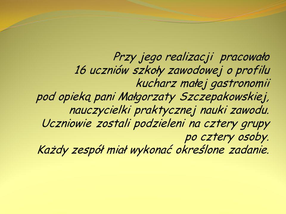 Przy jego realizacji pracowało 16 uczniów szkoły zawodowej o profilu kucharz małej gastronomii pod opieką pani Małgorzaty Szczepakowskiej, nauczycielk