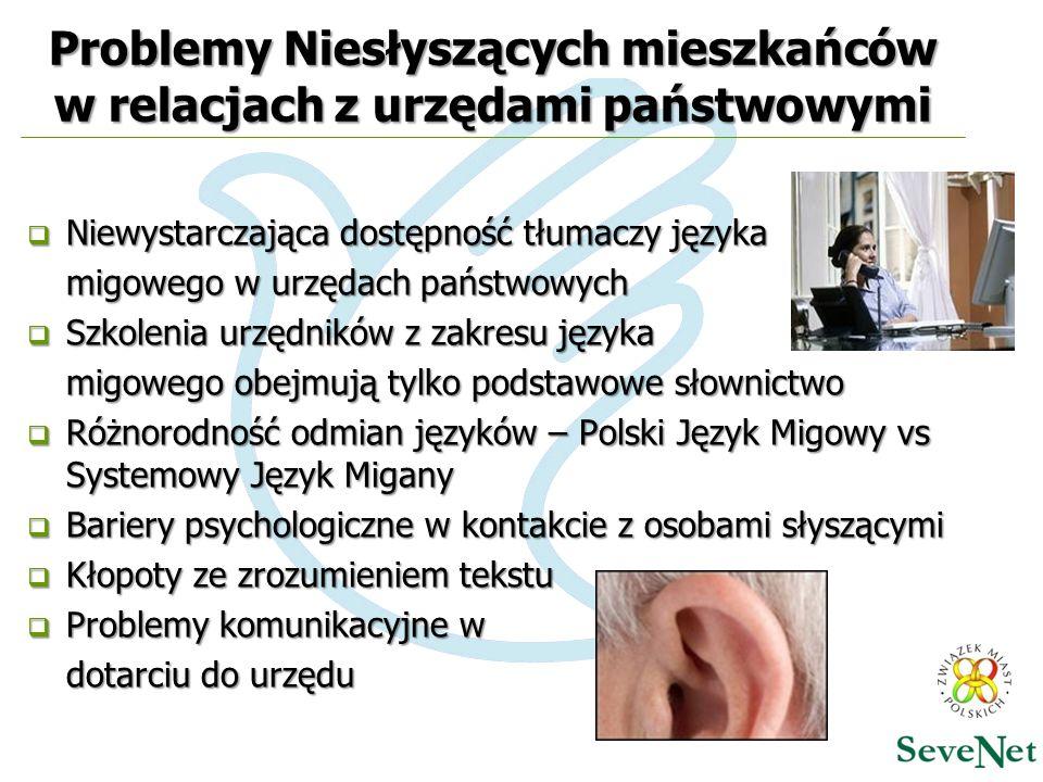 Problemy Niesłyszących mieszkańców w relacjach z urzędami państwowymi  Niewystarczająca dostępność tłumaczy języka migowego w urzędach państwowych  Szkolenia urzędników z zakresu języka migowego obejmują tylko podstawowe słownictwo  Różnorodność odmian języków – Polski Język Migowy vs Systemowy Język Migany  Bariery psychologiczne w kontakcie z osobami słyszącymi  Kłopoty ze zrozumieniem tekstu  Problemy komunikacyjne w dotarciu do urzędu