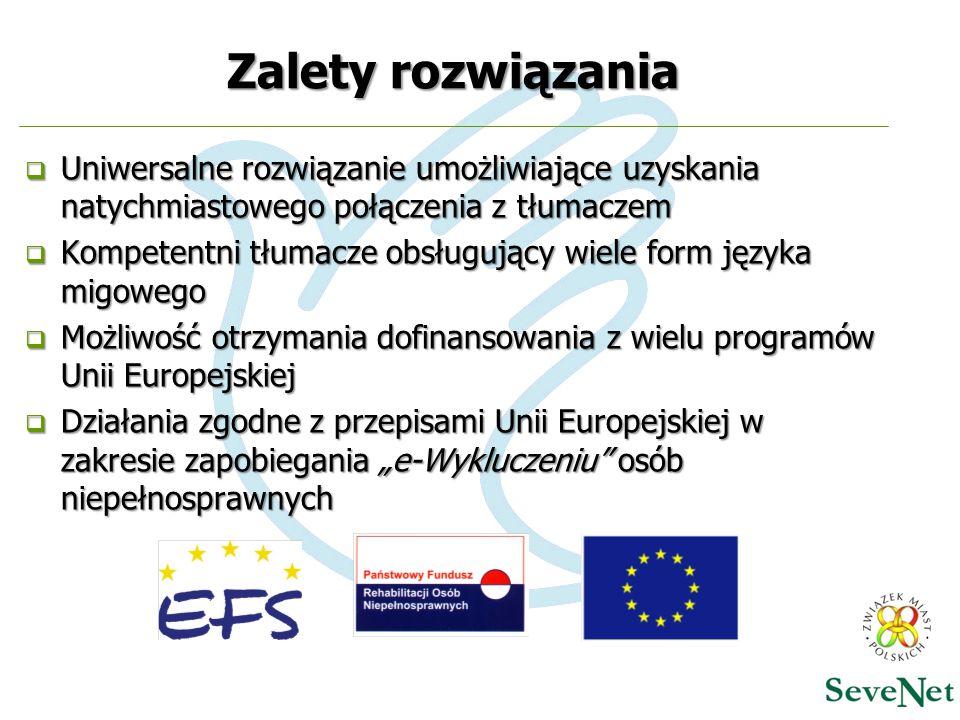 """Zalety rozwiązania  Uniwersalne rozwiązanie umożliwiające uzyskania natychmiastowego połączenia z tłumaczem  Kompetentni tłumacze obsługujący wiele form języka migowego  Możliwość otrzymania dofinansowania z wielu programów Unii Europejskiej  Działania zgodne z przepisami Unii Europejskiej w zakresie zapobiegania """"e-Wykluczeniu osób niepełnosprawnych"""