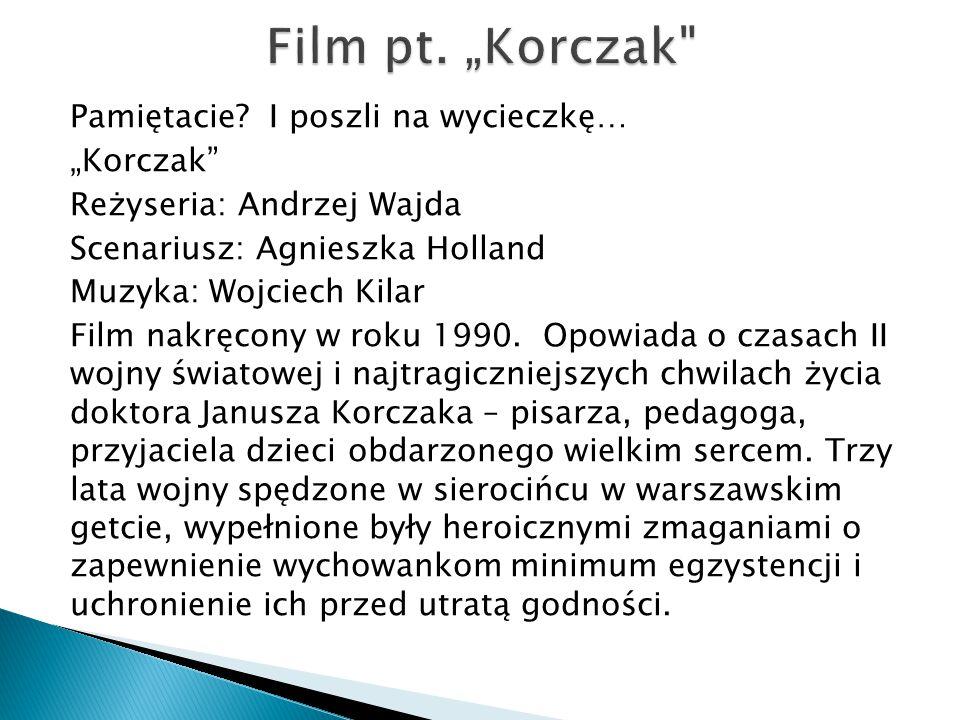 """Pamiętacie? I poszli na wycieczkę… """"Korczak"""" Reżyseria: Andrzej Wajda Scenariusz: Agnieszka Holland Muzyka: Wojciech Kilar Film nakręcony w roku 1990."""