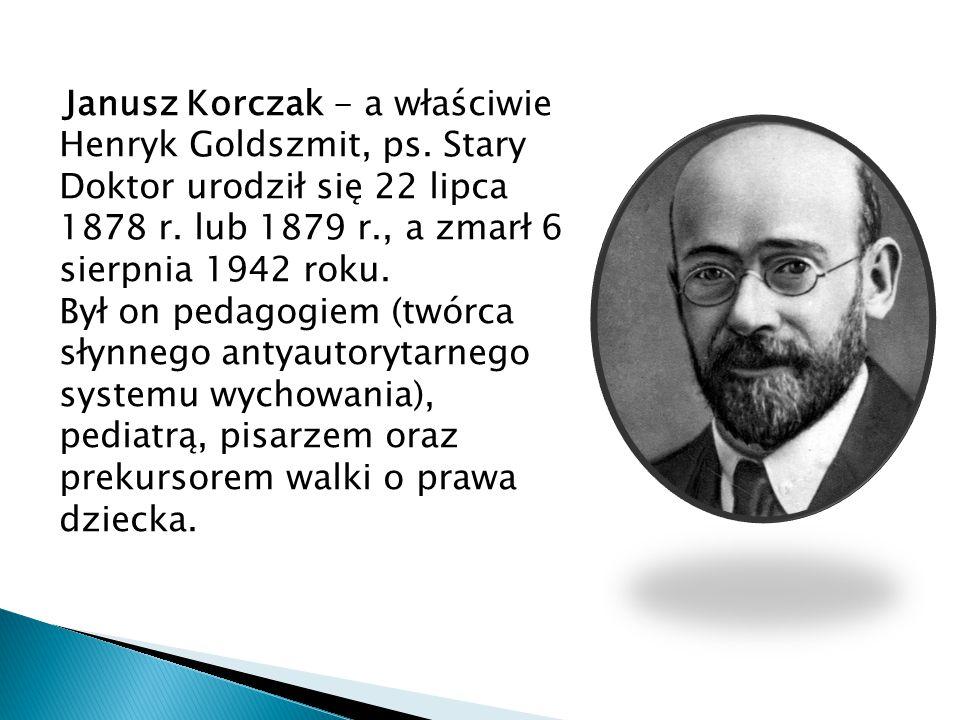 Janusz Korczak - a właściwie Henryk Goldszmit, ps. Stary Doktor urodził się 22 lipca 1878 r. lub 1879 r., a zmarł 6 sierpnia 1942 roku. Był on pedagog