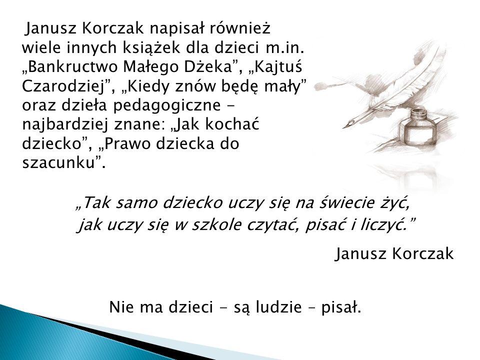 """""""Tak samo dziecko uczy się na świecie żyć, jak uczy się w szkole czytać, pisać i liczyć."""" Janusz Korczak Nie ma dzieci - są ludzie – pisał. Janusz Kor"""