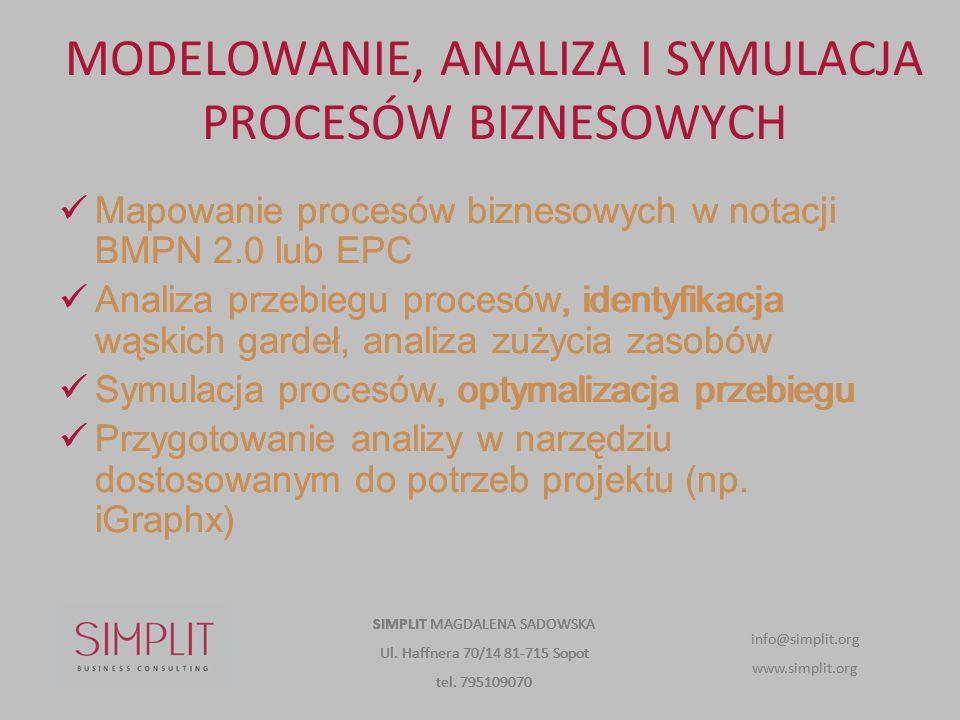 MODELOWANIE, ANALIZA I SYMULACJA PROCESÓW BIZNESOWYCH Mapowanie procesów biznesowych w notacji BMPN 2.0 lub EPC Analiza przebiegu procesów, identyfikacja wąskich gardeł, analiza zużycia zasobów Symulacja procesów, optymalizacja przebiegu Przygotowanie analizy w narzędziu dostosowanym do potrzeb projektu (np.
