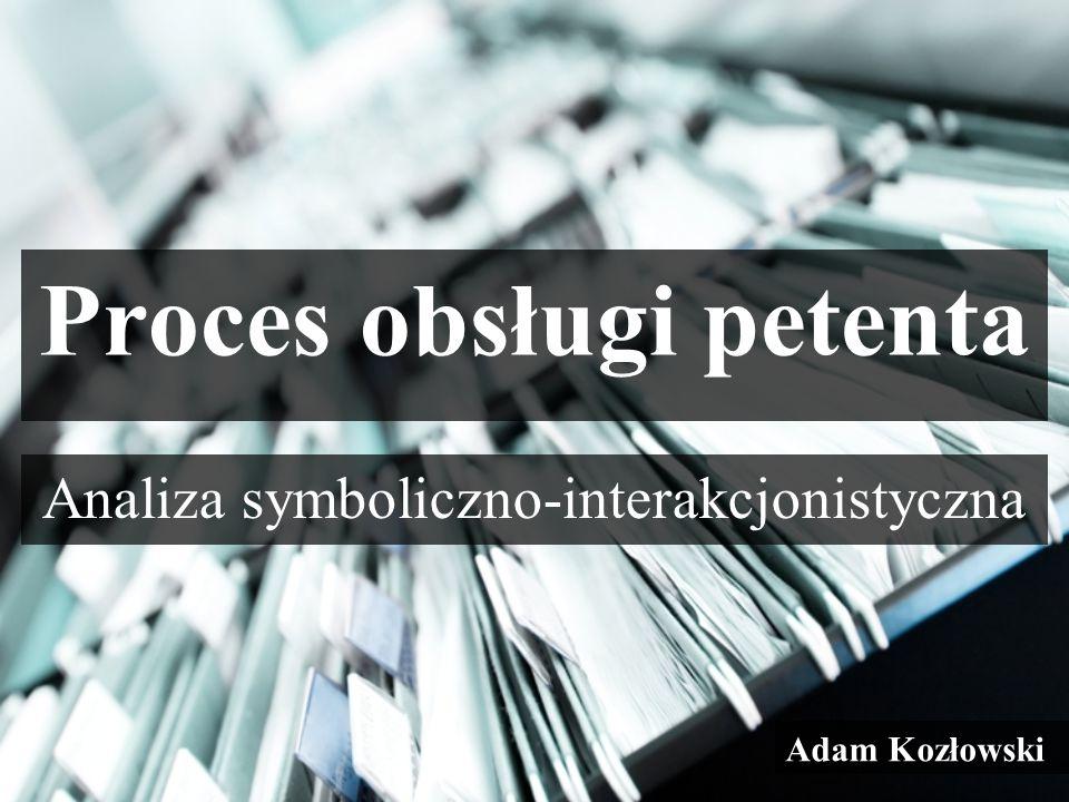 Analiza symboliczno-interakcjonistyczna Proces obsługi petenta Adam Kozłowski
