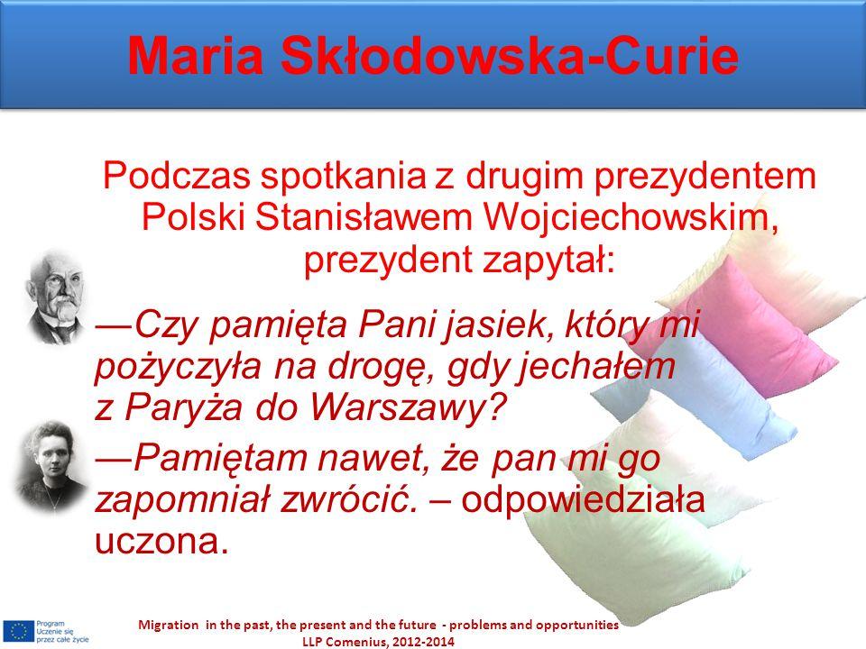 Maria Skłodowska-Curie Podczas spotkania z drugim prezydentem Polski Stanisławem Wojciechowskim, prezydent zapytał: ―Czy pamięta Pani jasiek, który mi