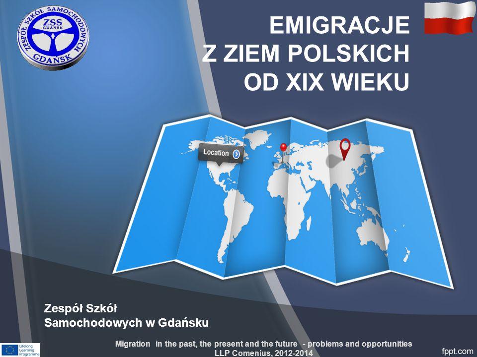 EMIGRACJE Z ZIEM POLSKICH OD XIX WIEKU Zespół Szkół Samochodowych w Gdańsku Migration in the past, the present and the future - problems and opportuni
