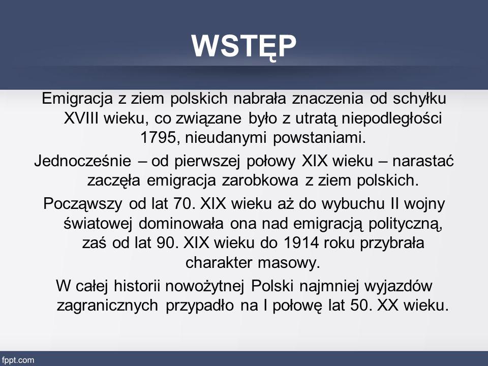 WSTĘP Emigracja z ziem polskich nabrała znaczenia od schyłku XVIII wieku, co związane było z utratą niepodległości 1795, nieudanymi powstaniami. Jedno