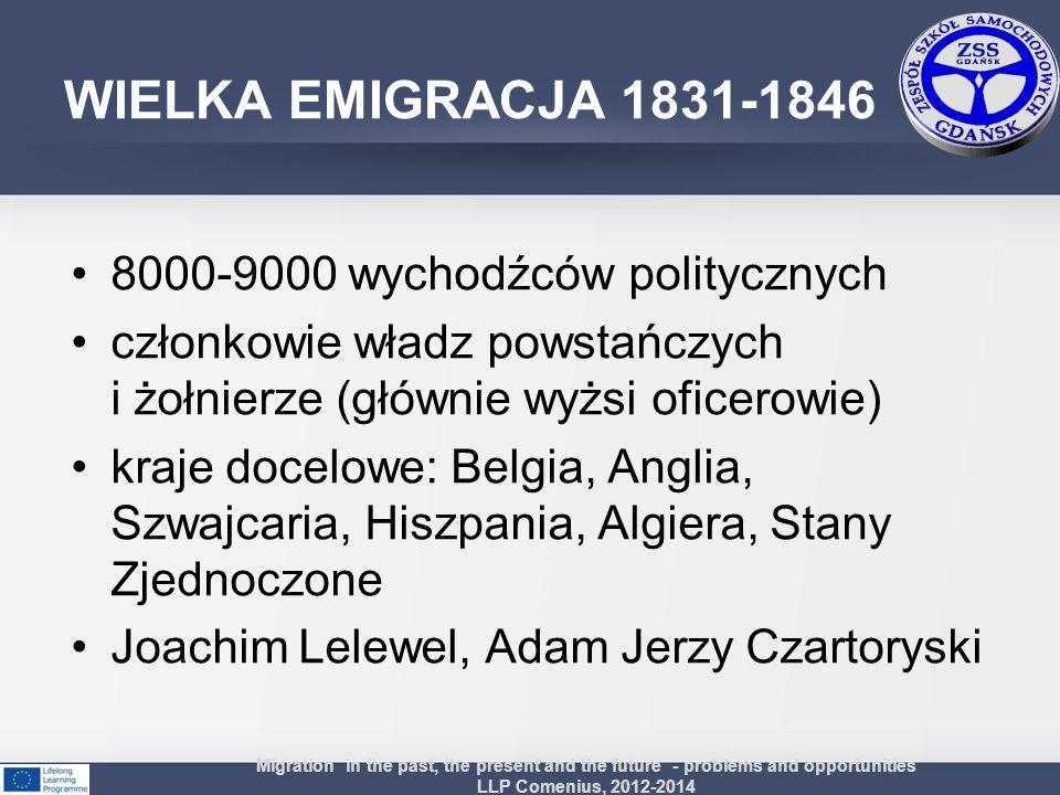WIELKA EMIGRACJA 1831-1846 Przyczyny klęska Powstania Listopadowego obawa przed carskimi represjami (egzekucje, więzienia, katorga) Skutki Powstanie za granicą polskich ugrupowań politycznych, które podejmowały działalność na rzecz odzyskania niepodległości i utrzymywały stały kontakt z działaczami w kraju Migration in the past, the present and the future - problems and opportunities LLP Comenius, 2012-2014