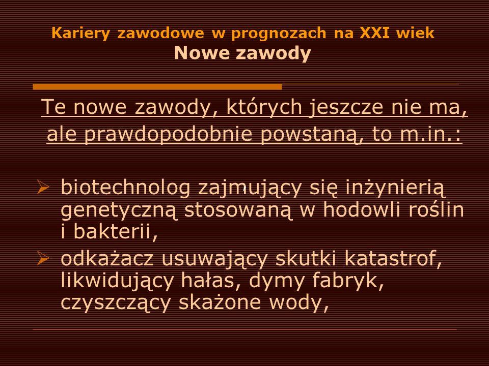 Kariery zawodowe w prognozach na XXI wiek Nowe zawody Te nowe zawody, których jeszcze nie ma, ale prawdopodobnie powstaną, to m.in.:  biotechnolog za