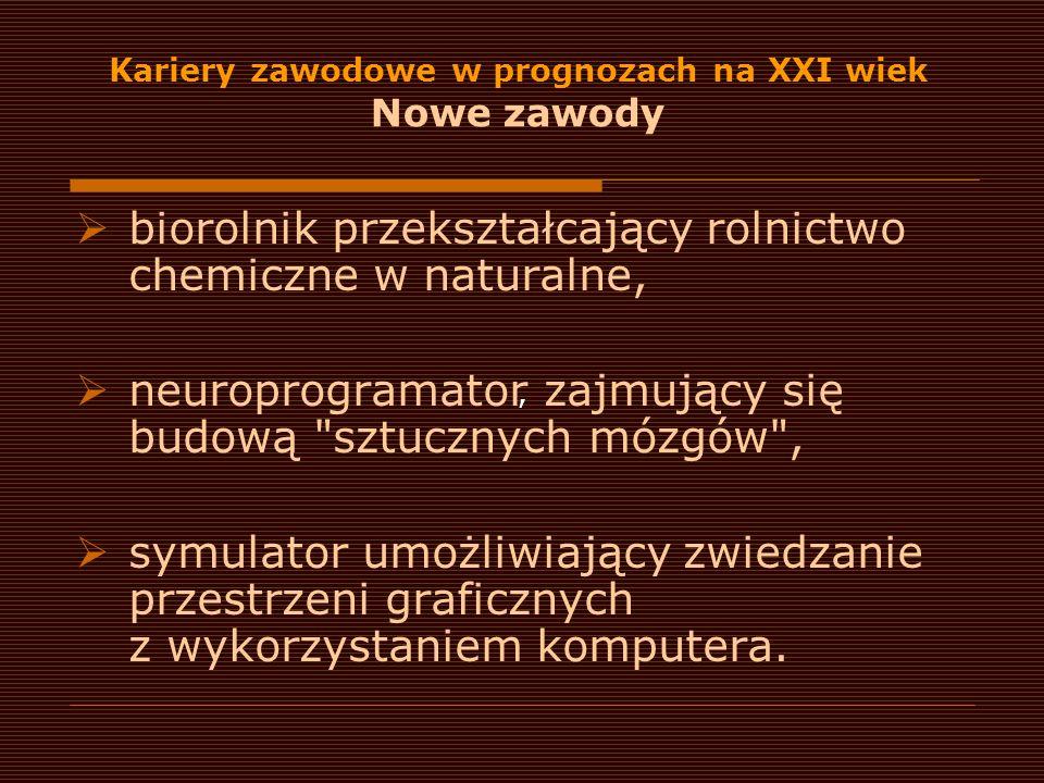 Kariery zawodowe w prognozach na XXI wiek Nowe zawody  biorolnik przekształcający rolnictwo chemiczne w naturalne,  neuroprogramator zajmujący się b