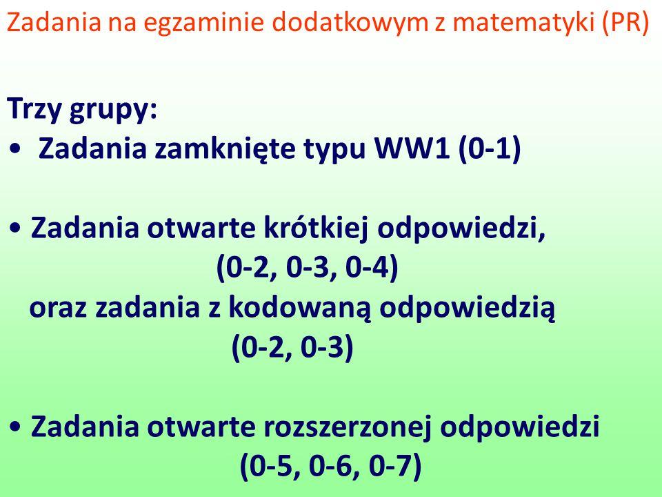 Zadania na egzaminie dodatkowym z matematyki (PR) Trzy grupy: Zadania zamknięte typu WW1 (0-1) Zadania otwarte krótkiej odpowiedzi, (0-2, 0-3, 0-4) oraz zadania z kodowaną odpowiedzią (0-2, 0-3) Zadania otwarte rozszerzonej odpowiedzi (0-5, 0-6, 0-7)