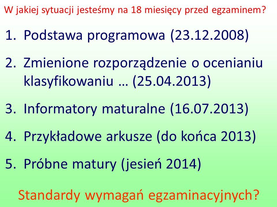 1.Podstawa programowa (23.12.2008) 2.Zmienione rozporządzenie o ocenianiu klasyfikowaniu … (25.04.2013) 3.Informatory maturalne (16.07.2013) 4.Przykładowe arkusze (do końca 2013) 5.Próbne matury (jesień 2014) W jakiej sytuacji jesteśmy na 18 miesięcy przed egzaminem.