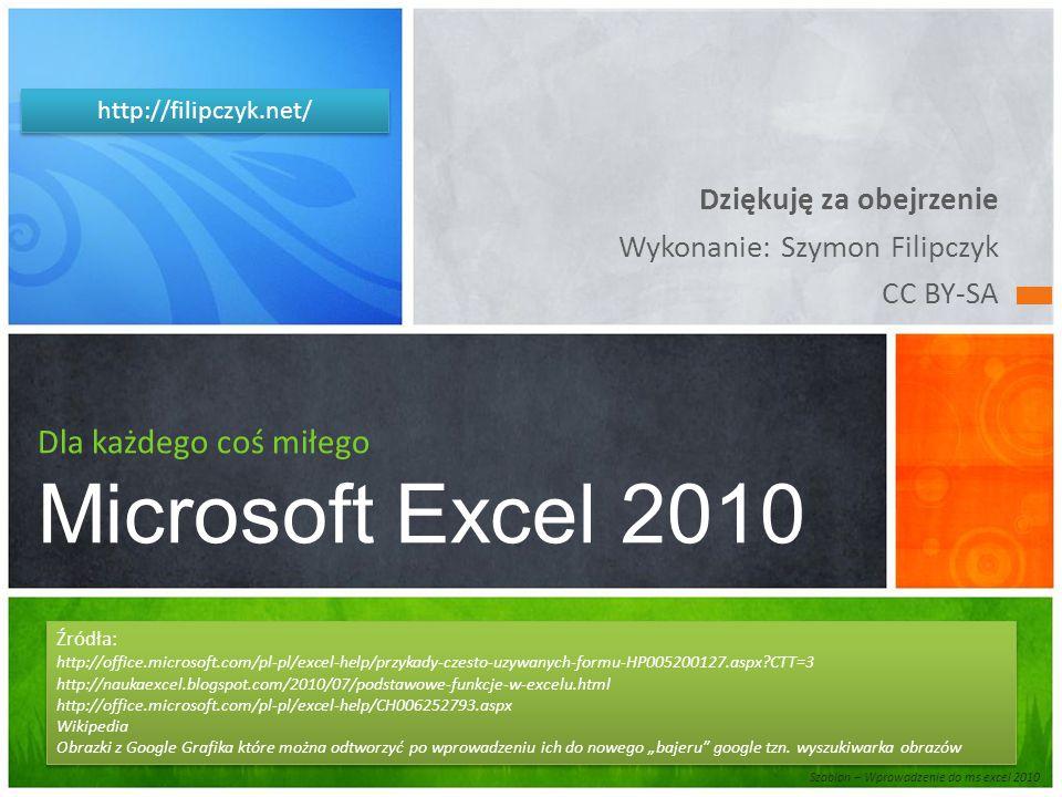 """Dziękuję za obejrzenie Wykonanie: Szymon Filipczyk CC BY-SA Dla każdego coś miłego Microsoft Excel 2010 Źródła: http://office.microsoft.com/pl-pl/excel-help/przykady-czesto-uzywanych-formu-HP005200127.aspx?CTT=3 http://naukaexcel.blogspot.com/2010/07/podstawowe-funkcje-w-excelu.html http://office.microsoft.com/pl-pl/excel-help/CH006252793.aspx Wikipedia Obrazki z Google Grafika które można odtworzyć po wprowadzeniu ich do nowego """"bajeru google tzn."""