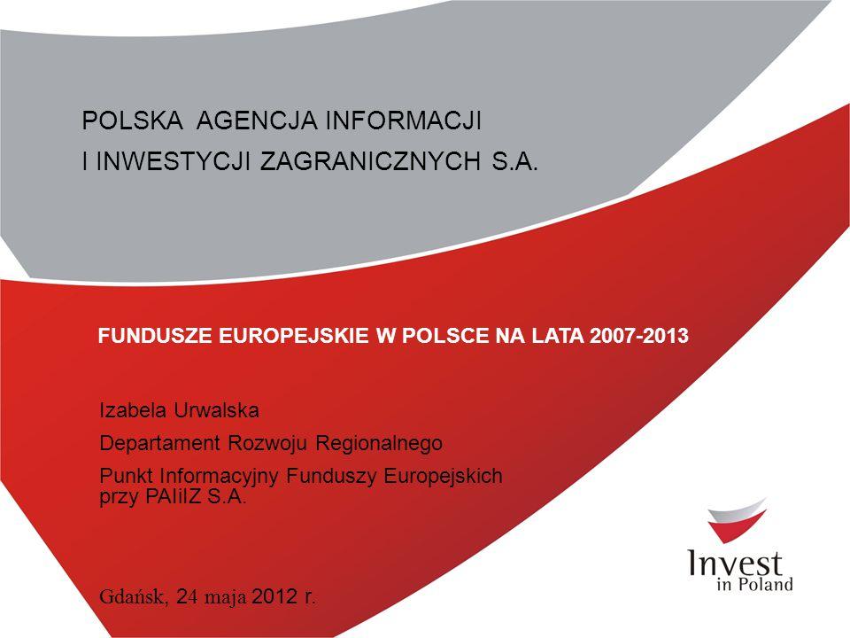 POLSKA AGENCJA INFORMACJI I INWESTYCJI ZAGRANICZNYCH S.A. FUNDUSZE EUROPEJSKIE W POLSCE NA LATA 2007-2013 Izabela Urwalska Departament Rozwoju Regiona