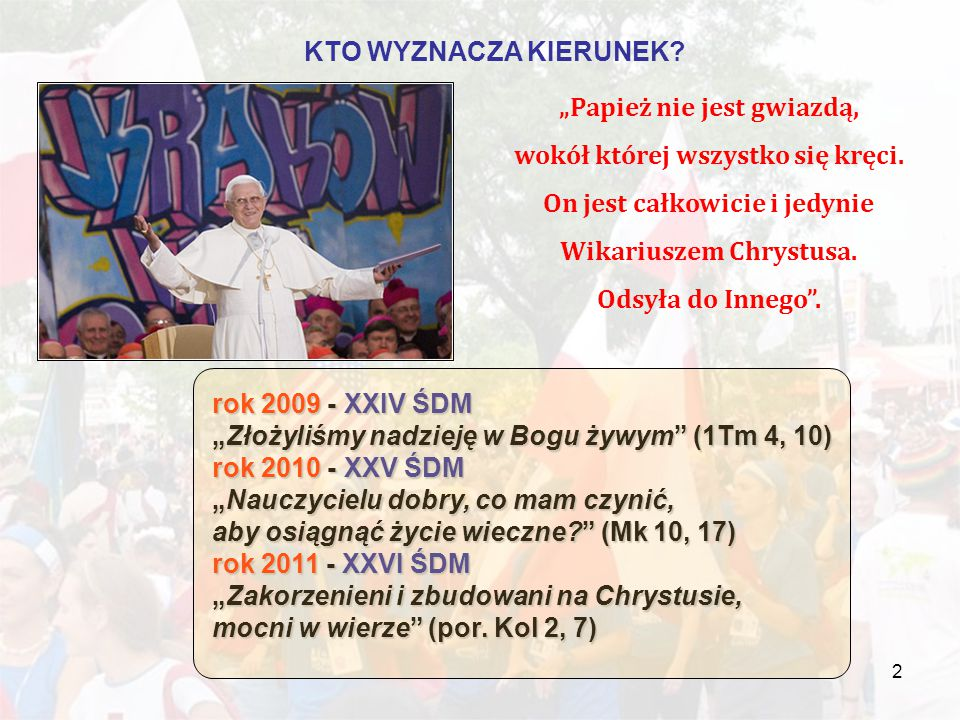 """2 rok 2009 - XXIV ŚDM """"Złożyliśmy nadzieję w Bogu żywym (1Tm 4, 10) rok 2010 - XXV ŚDM """"Nauczycielu dobry, co mam czynić, aby osiągnąć życie wieczne (Mk 10, 17) rok 2011 - XXVI ŚDM """"Zakorzenieni i zbudowani na Chrystusie, mocni w wierze (por."""