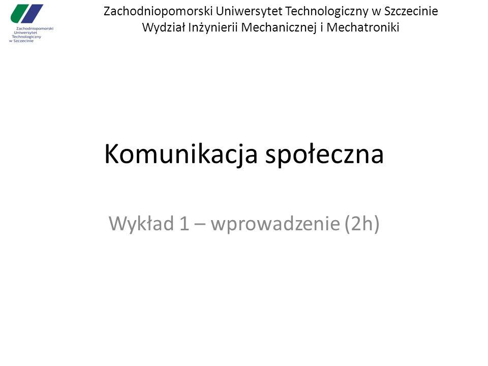 Zachodniopomorski Uniwersytet Technologiczny w Szczecinie Wydział Inżynierii Mechanicznej i Mechatroniki Komunikacja społeczna Wykład 1 – wprowadzenie (2h)
