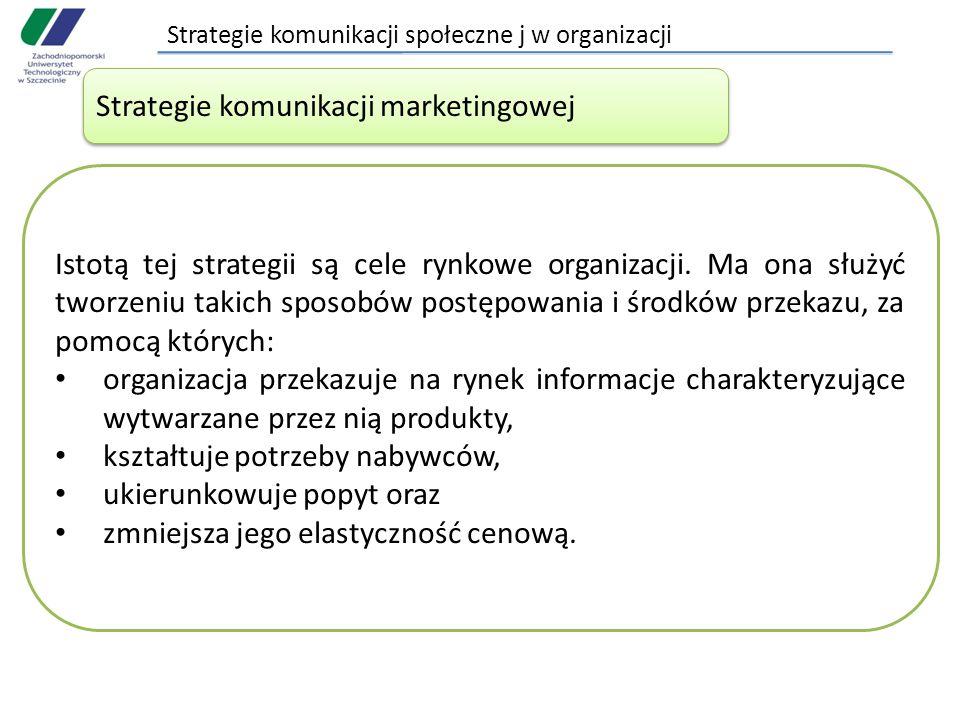 Strategie komunikacji społeczne j w organizacji Strategie komunikacji marketingowej Istotą tej strategii są cele rynkowe organizacji. Ma ona służyć tw