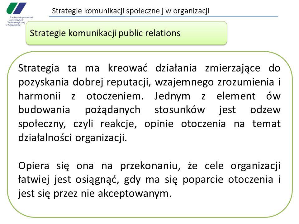 Strategie komunikacji społeczne j w organizacji Strategie komunikacji public relations Strategia ta ma kreować działania zmierzające do pozyskania dobrej reputacji, wzajemnego zrozumienia i harmonii z otoczeniem.