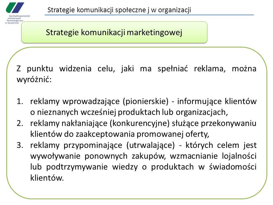Strategie komunikacji społeczne j w organizacji Strategie komunikacji marketingowej Z punktu widzenia celu, jaki ma spełniać reklama, można wyróżnić: 1.reklamy wprowadzające (pionierskie) - informujące klientów o nieznanych wcześniej produktach lub organizacjach, 2.reklamy nakłaniające (konkurencyjne) służące przekonywaniu klientów do zaakceptowania promowanej oferty, 3.reklamy przypominające (utrwalające) - których celem jest wywoływanie ponownych zakupów, wzmacnianie lojalności lub podtrzymywanie wiedzy o produktach w świadomości klientów.