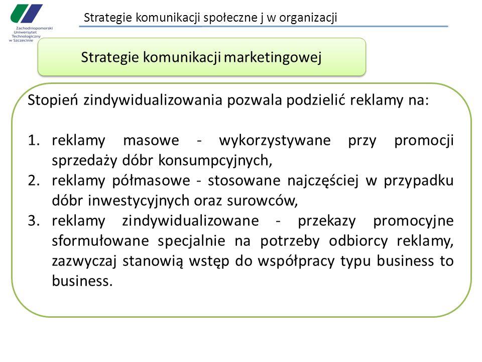 Strategie komunikacji społeczne j w organizacji Stopień zindywidualizowania pozwala podzielić reklamy na: 1.reklamy masowe - wykorzystywane przy promocji sprzedaży dóbr konsumpcyjnych, 2.reklamy półmasowe - stosowane najczęściej w przypadku dóbr inwestycyjnych oraz surowców, 3.reklamy zindywidualizowane - przekazy promocyjne sformułowane specjalnie na potrzeby odbiorcy reklamy, zazwyczaj stanowią wstęp do współpracy typu business to business.
