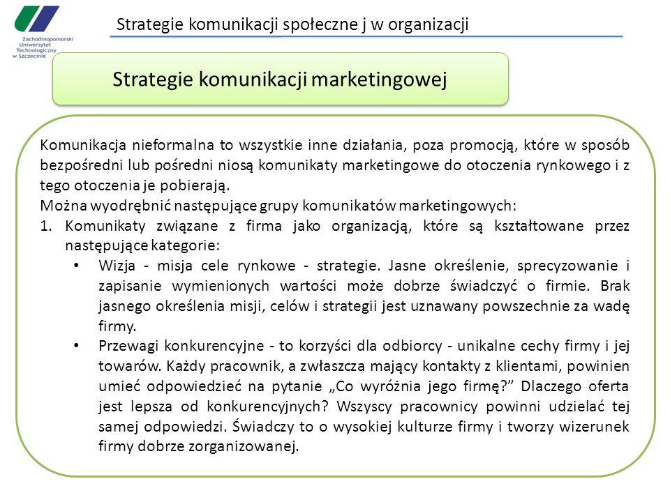 Strategie komunikacji społeczne j w organizacji Komunikacja nieformalna to wszystkie inne działania, poza promocją, które w sposób bezpośredni lub pośredni niosą komunikaty marketingowe do otoczenia rynkowego i z tego otoczenia je pobierają.