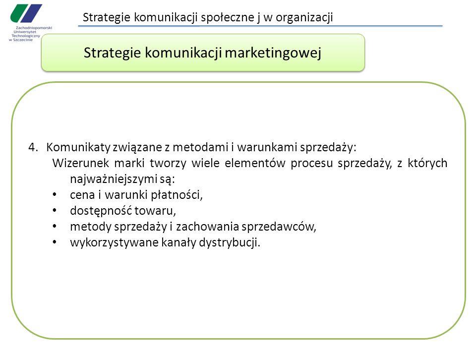Strategie komunikacji społeczne j w organizacji 4.Komunikaty związane z metodami i warunkami sprzedaży: Wizerunek marki tworzy wiele elementów procesu sprzedaży, z których najważniejszymi są: cena i warunki płatności, dostępność towaru, metody sprzedaży i zachowania sprzedawców, wykorzystywane kanały dystrybucji.