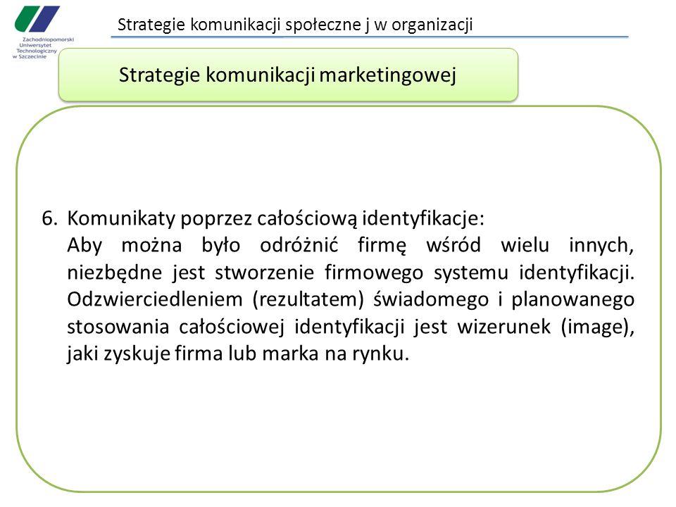 Strategie komunikacji społeczne j w organizacji 6.Komunikaty poprzez całościową identyfikacje: Aby można było odróżnić firmę wśród wielu innych, niezbędne jest stworzenie firmowego systemu identyfikacji.