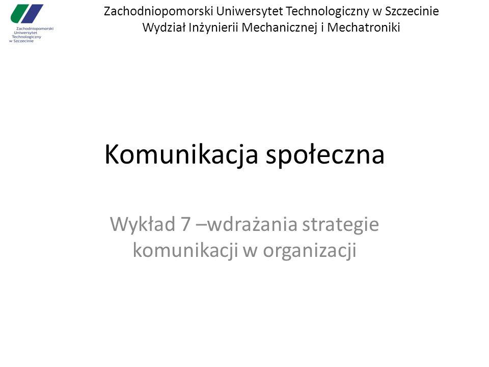 Zachodniopomorski Uniwersytet Technologiczny w Szczecinie Wydział Inżynierii Mechanicznej i Mechatroniki Komunikacja społeczna Wykład 7 –wdrażania strategie komunikacji w organizacji