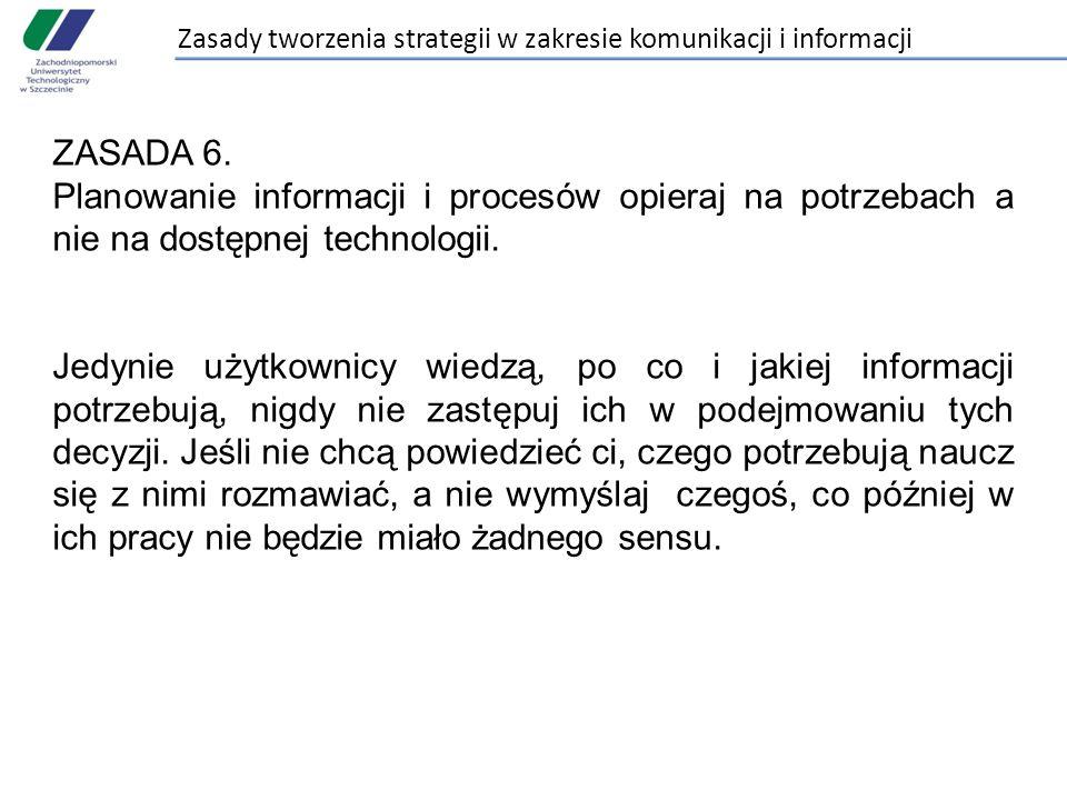 Zasady tworzenia strategii w zakresie komunikacji i informacji ZASADA 6. Planowanie informacji i procesów opieraj na potrzebach a nie na dostępnej tec