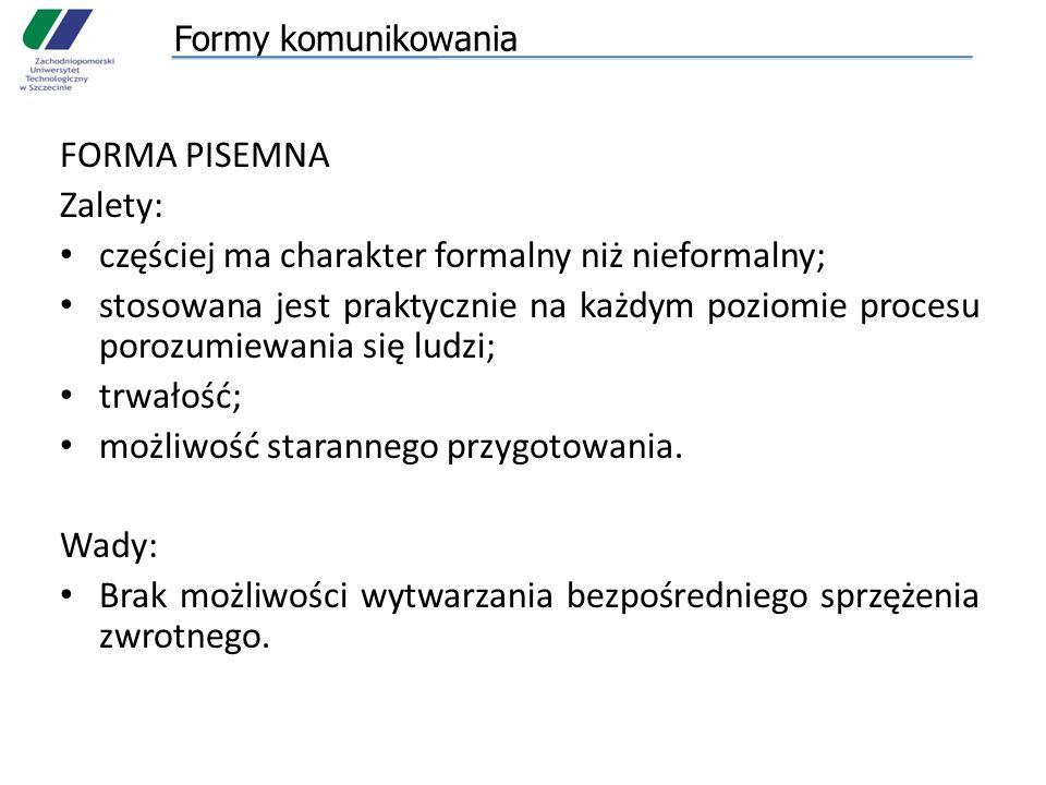 Formy komunikowania FORMA PISEMNA Zalety: częściej ma charakter formalny niż nieformalny; stosowana jest praktycznie na każdym poziomie procesu porozumiewania się ludzi; trwałość; możliwość starannego przygotowania.