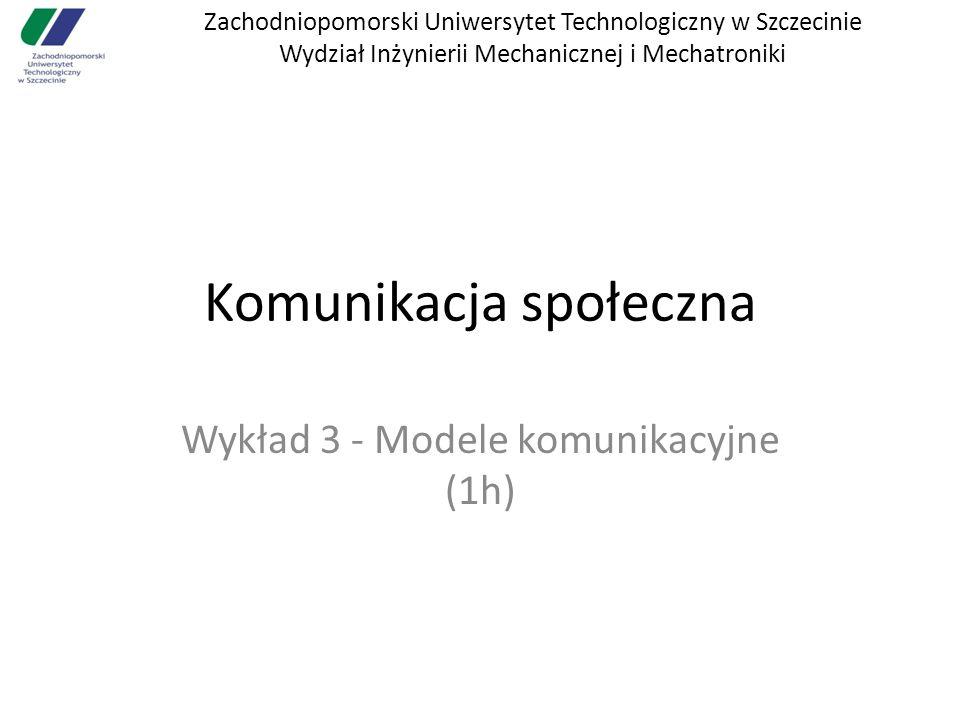 Zachodniopomorski Uniwersytet Technologiczny w Szczecinie Wydział Inżynierii Mechanicznej i Mechatroniki Komunikacja społeczna Wykład 3 - Modele komunikacyjne (1h)