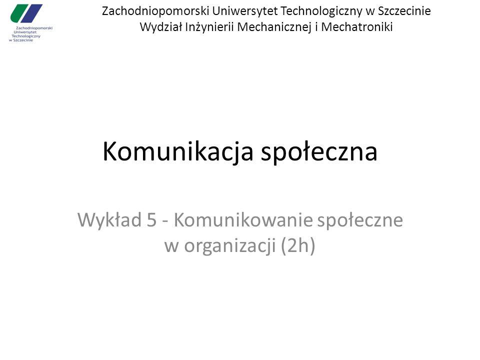 Zachodniopomorski Uniwersytet Technologiczny w Szczecinie Wydział Inżynierii Mechanicznej i Mechatroniki Komunikacja społeczna Wykład 5 - Komunikowanie społeczne w organizacji (2h)