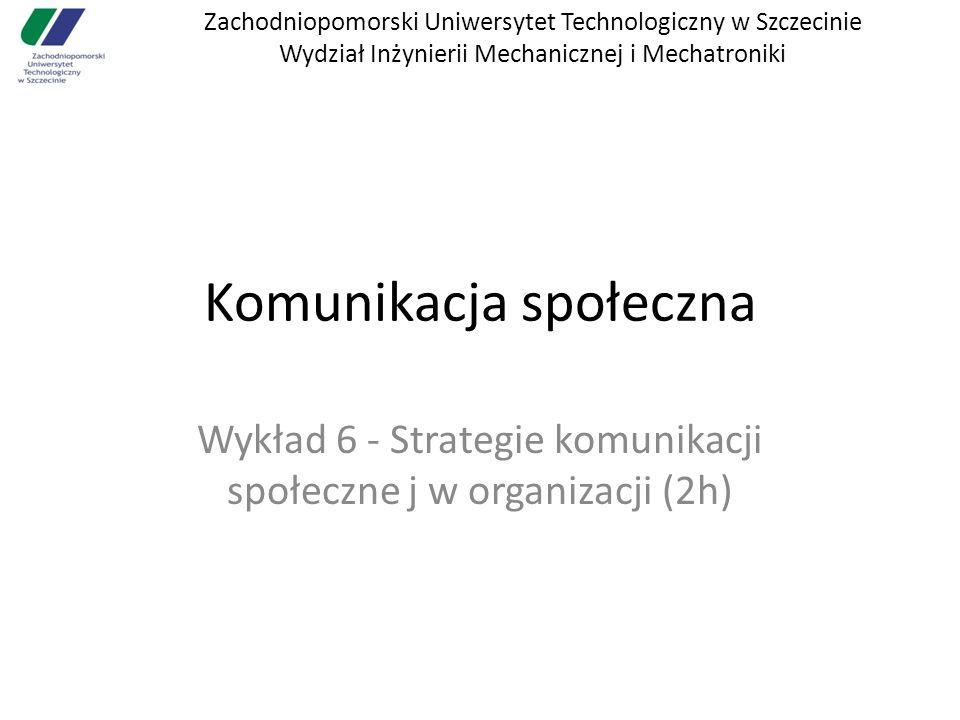 Zachodniopomorski Uniwersytet Technologiczny w Szczecinie Wydział Inżynierii Mechanicznej i Mechatroniki Komunikacja społeczna Wykład 6 - Strategie komunikacji społeczne j w organizacji (2h)