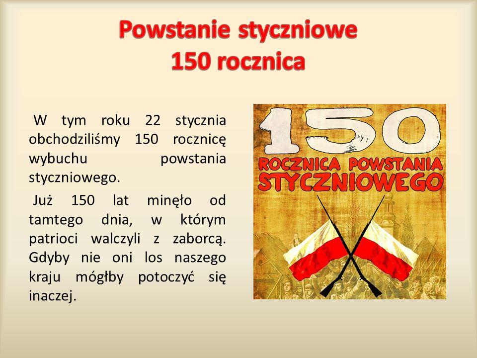 W tym roku 22 stycznia obchodziliśmy 150 rocznicę wybuchu powstania styczniowego. Już 150 lat minęło od tamtego dnia, w którym patrioci walczyli z zab