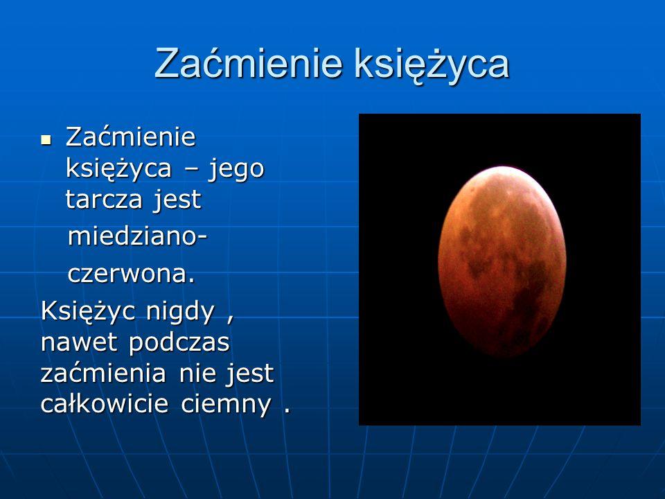 Zaćmienie księżyca Zaćmienie księżyca – jego tarcza jest Zaćmienie księżyca – jego tarcza jest miedziano- miedziano- czerwona. czerwona. Księżyc nigdy