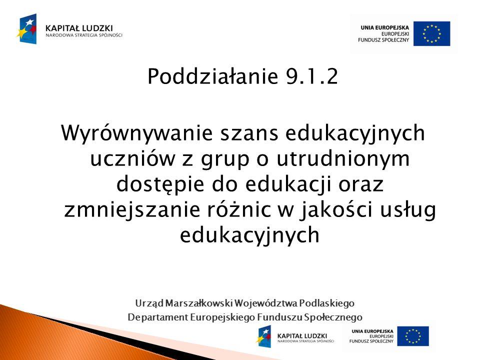 Urząd Marszałkowski Województwa Podlaskiego Departament Europejskiego Funduszu Społecznego Poddziałanie 9.1.2 Wyrównywanie szans edukacyjnych uczniów
