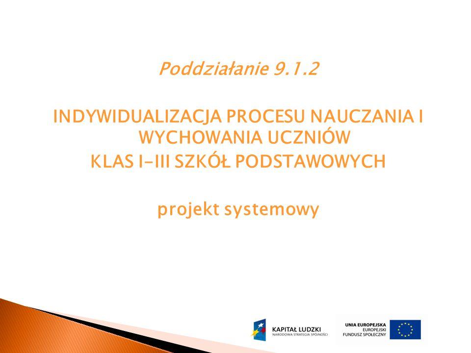 Poddziałanie 9.1.2 INDYWIDUALIZACJA PROCESU NAUCZANIA I WYCHOWANIA UCZNIÓW KLAS I-III SZKÓŁ PODSTAWOWYCH projekt systemowy