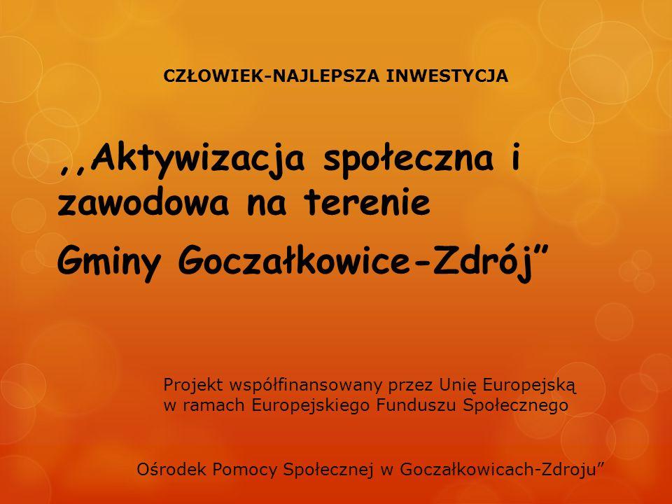 ,,Aktywizacja społeczna i zawodowa na terenie Gminy Goczałkowice-Zdrój CZŁOWIEK-NAJLEPSZA INWESTYCJA Projekt współfinansowany przez Unię Europejską w ramach Europejskiego Funduszu Społecznego Ośrodek Pomocy Społecznej w Goczałkowicach-Zdroju