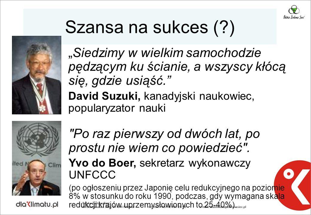 """Szansa na sukces (?) """"Siedzimy w wielkim samochodzie pędzącym ku ścianie, a wszyscy kłócą się, gdzie usiąść. David Suzuki, kanadyjski naukowiec, popularyzator nauki Po raz pierwszy od dwóch lat, po prostu nie wiem co powiedzieć ."""