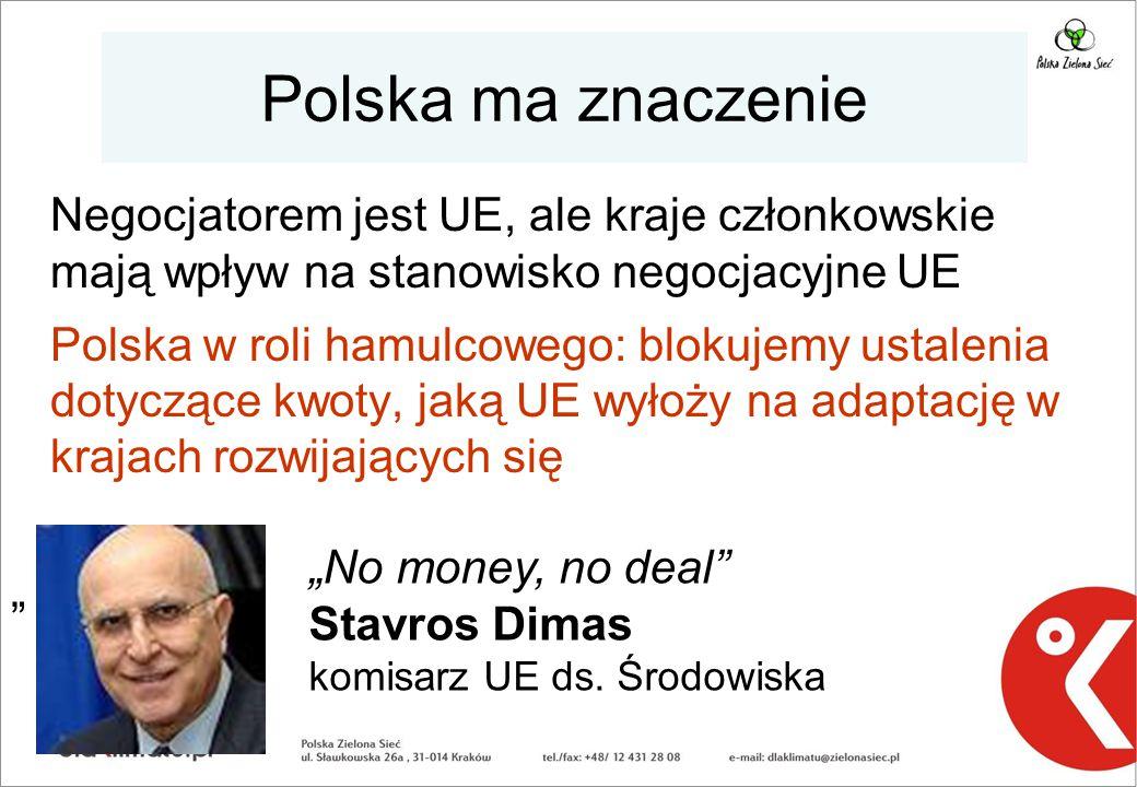 """Polska ma znaczenie Negocjatorem jest UE, ale kraje członkowskie mają wpływ na stanowisko negocjacyjne UE Polska w roli hamulcowego: blokujemy ustalenia dotyczące kwoty, jaką UE wyłoży na adaptację w krajach rozwijających się """" """"No money, no deal Stavros Dimas komisarz UE ds."""