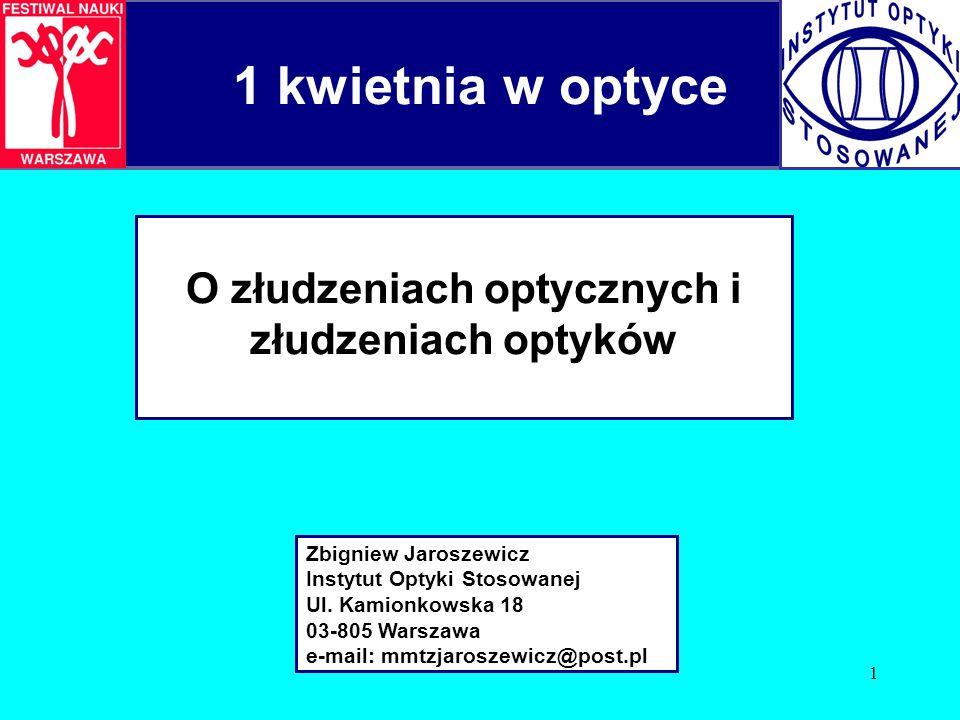1 1 kwietnia w optyce O złudzeniach optycznych i złudzeniach optyków Zbigniew Jaroszewicz Instytut Optyki Stosowanej Ul.