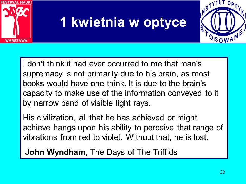 29 1 kwietnia w optyce I don't think it had ever occurred to me that man's supremacy is not primarily due to his brain, as most books would have one t