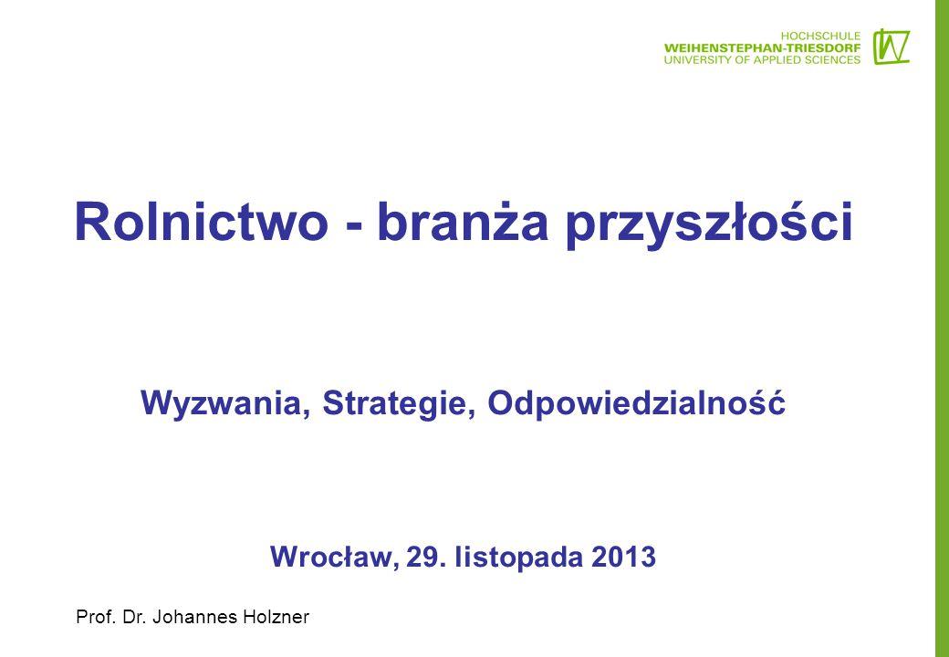 Rolnictwo - branża przyszłości Wyzwania, Strategie, Odpowiedzialność Wrocław, 29. listopada 2013 Prof. Dr. Johannes Holzner
